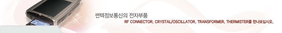 썬텍정보통신의 전자부품  RF Connector, Crystal/Oscillator, Transformer, Thermister를 만나보십시오.